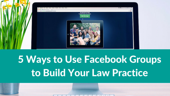 5 Ways to Use Facebook Groups to Build Your Law Practice