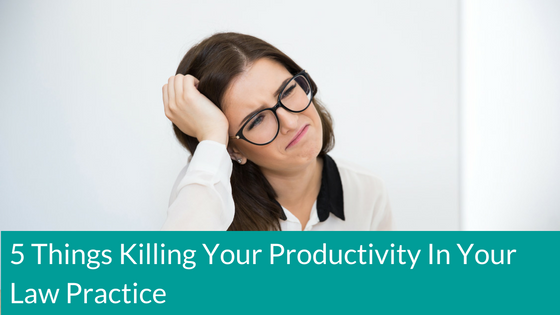 5-things-killing-your-productivity-in-your-law-practice