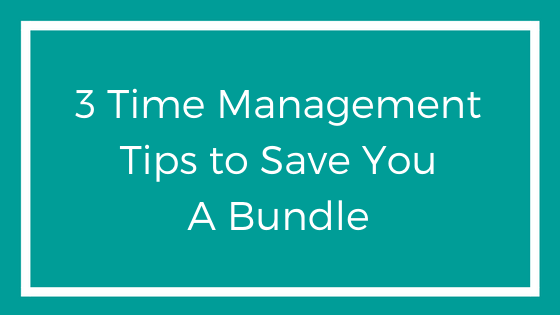 3 Time Management Tips to Save You A Bundle